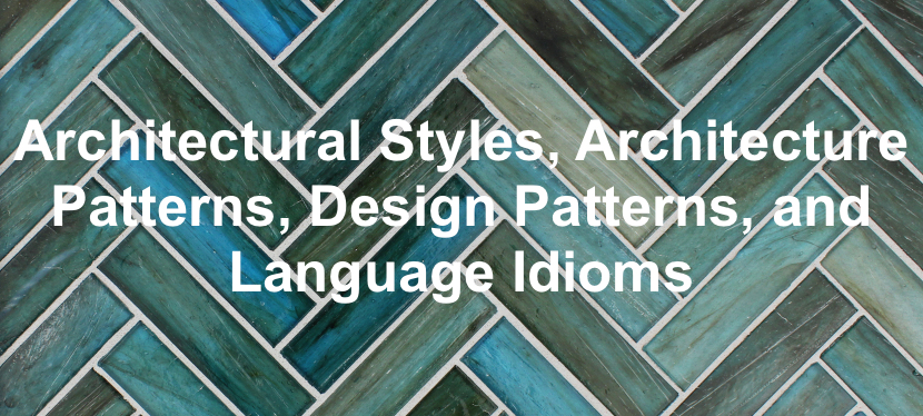 Architectural Styles, Architecture Patterns, Design Patterns, and Language Idioms